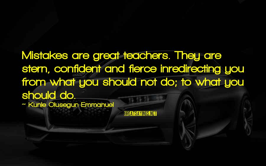 Emmanuel Sayings By Kunle Olusegun-Emmanuel: Mistakes are great teachers. They are stern, confident and fierce inredirecting you from what you