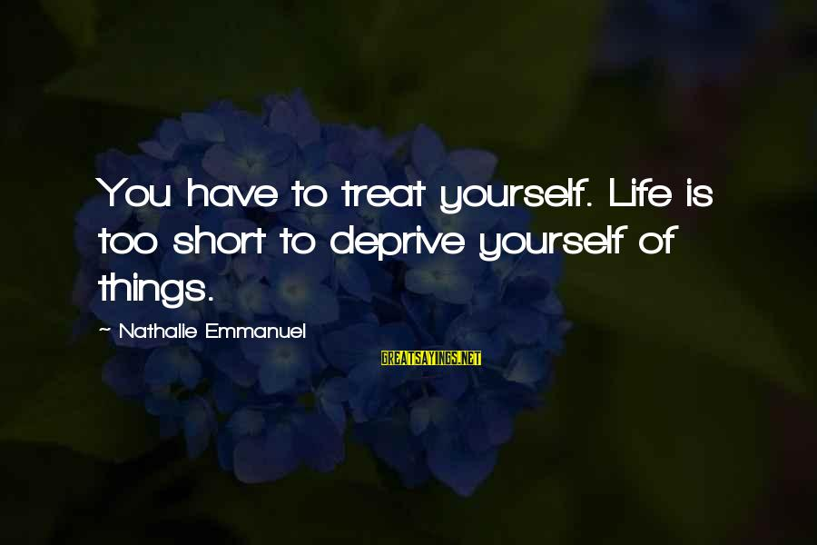 Emmanuel Sayings By Nathalie Emmanuel: You have to treat yourself. Life is too short to deprive yourself of things.