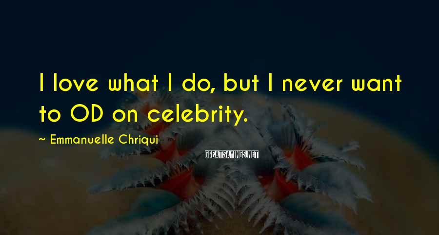Emmanuelle Chriqui Sayings: I love what I do, but I never want to OD on celebrity.