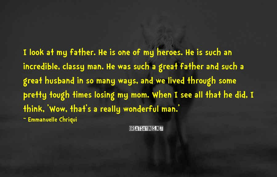 Emmanuelle Chriqui Sayings: I look at my father. He is one of my heroes. He is such an