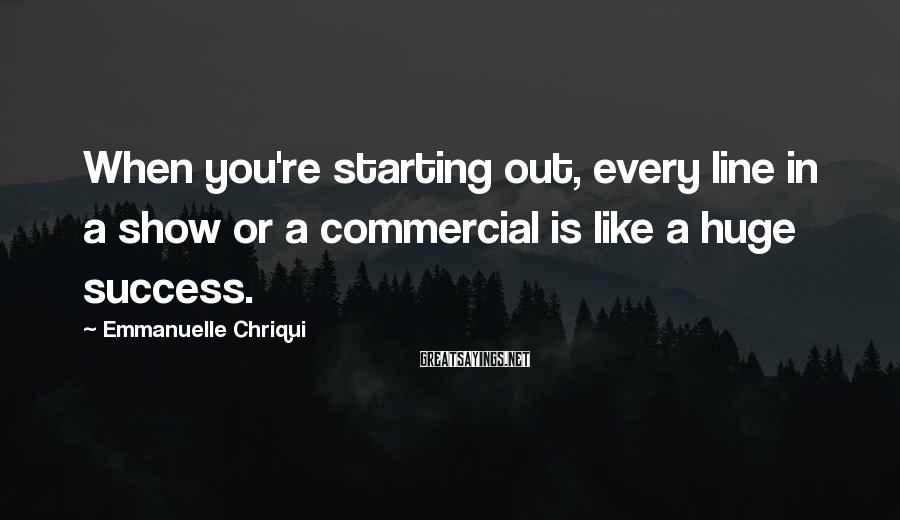 Emmanuelle Chriqui Sayings: When you're starting out, every line in a show or a commercial is like a