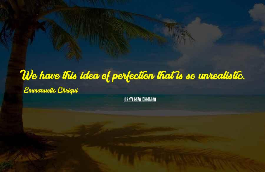 Emmanuelle Chriqui Sayings: We have this idea of perfection that is so unrealistic. We are our own worst