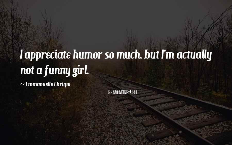 Emmanuelle Chriqui Sayings: I appreciate humor so much, but I'm actually not a funny girl.