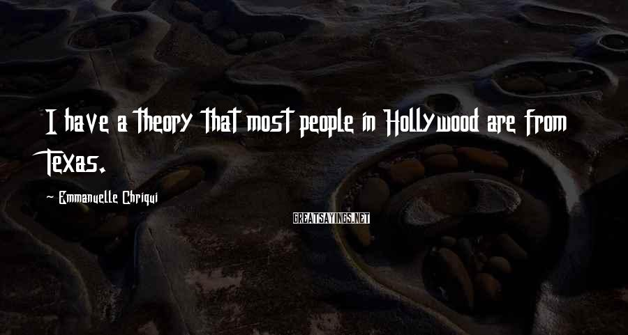 Emmanuelle Chriqui Sayings: I have a theory that most people in Hollywood are from Texas.
