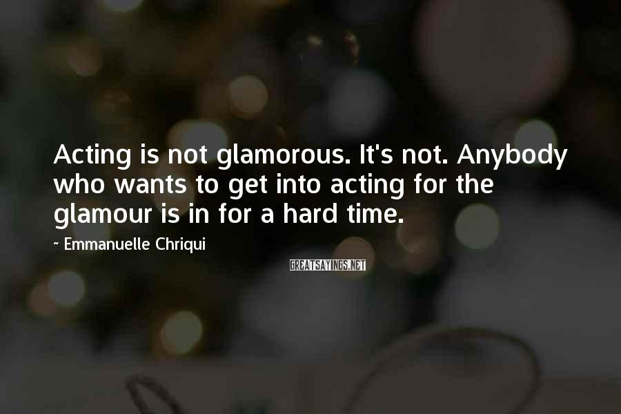 Emmanuelle Chriqui Sayings: Acting is not glamorous. It's not. Anybody who wants to get into acting for the