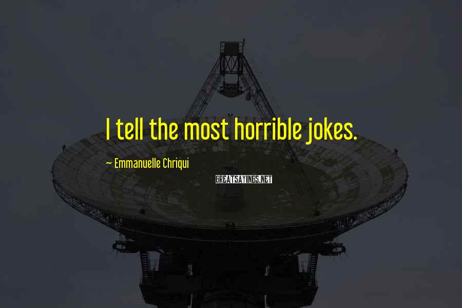 Emmanuelle Chriqui Sayings: I tell the most horrible jokes.