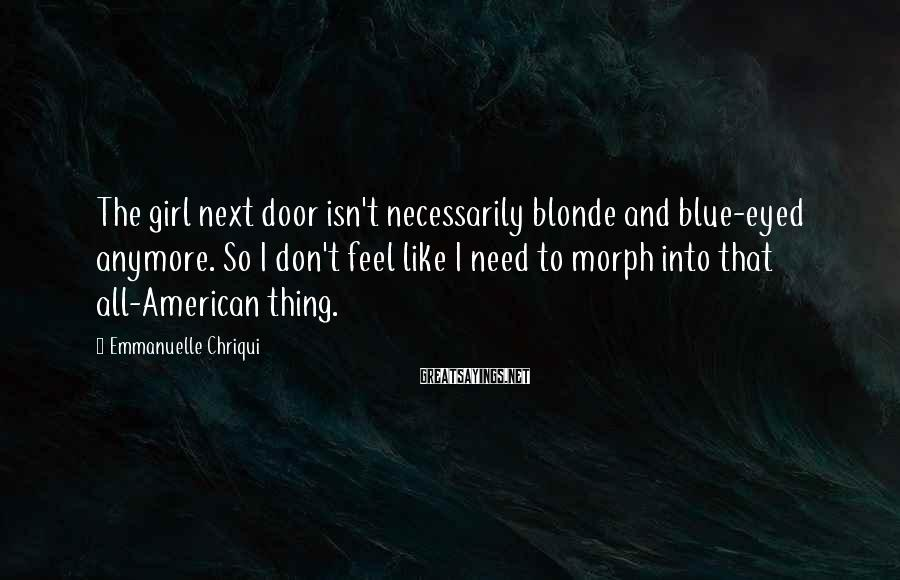 Emmanuelle Chriqui Sayings: The girl next door isn't necessarily blonde and blue-eyed anymore. So I don't feel like