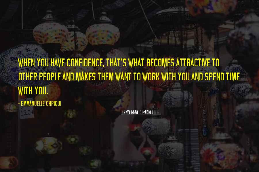 Emmanuelle Chriqui Sayings: When you have confidence, that's what becomes attractive to other people and makes them want