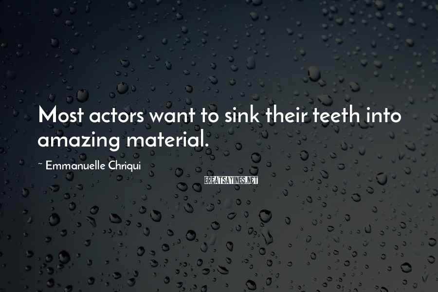 Emmanuelle Chriqui Sayings: Most actors want to sink their teeth into amazing material.