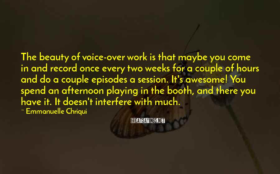 Emmanuelle Chriqui Sayings: The beauty of voice-over work is that maybe you come in and record once every