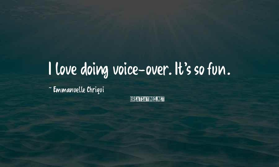 Emmanuelle Chriqui Sayings: I love doing voice-over. It's so fun.
