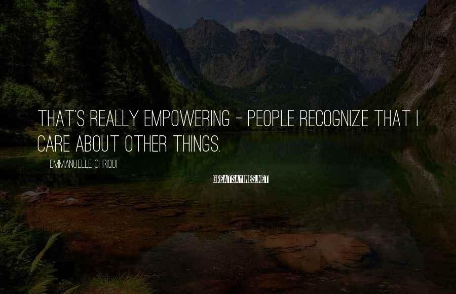 Emmanuelle Chriqui Sayings: That's really empowering - people recognize that I care about other things.