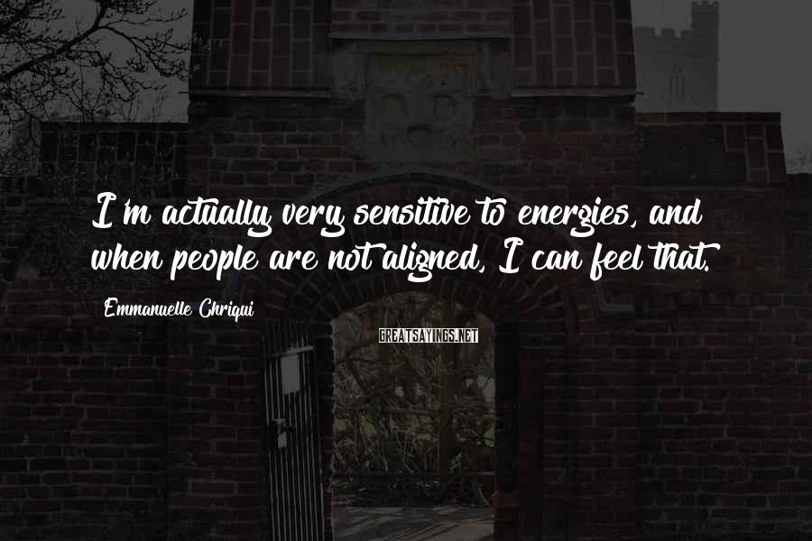 Emmanuelle Chriqui Sayings: I'm actually very sensitive to energies, and when people are not aligned, I can feel