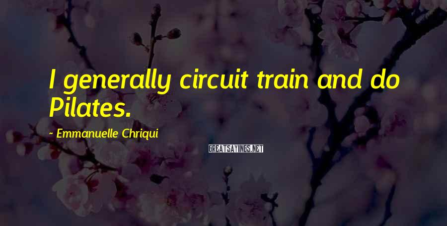 Emmanuelle Chriqui Sayings: I generally circuit train and do Pilates.