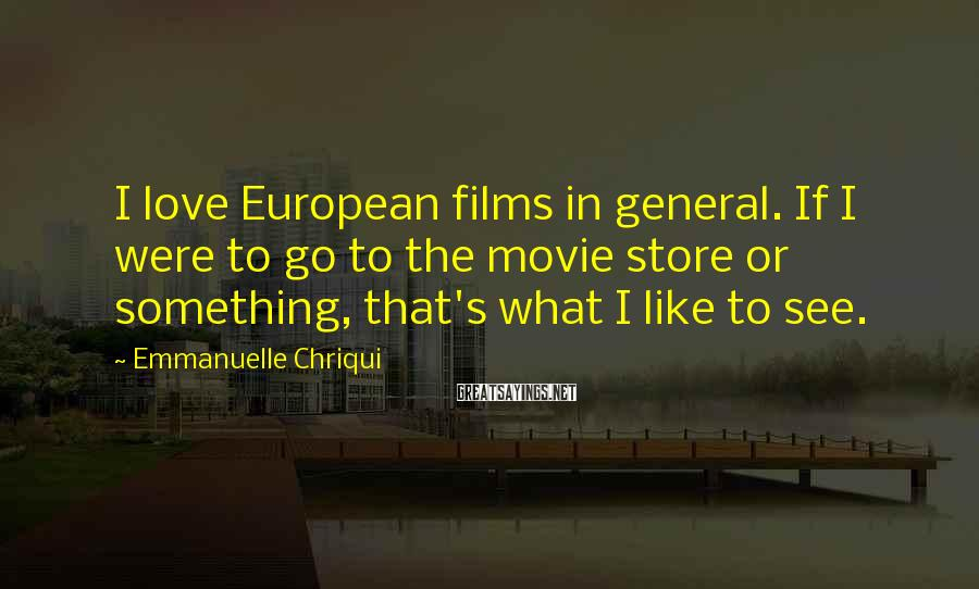 Emmanuelle Chriqui Sayings: I love European films in general. If I were to go to the movie store