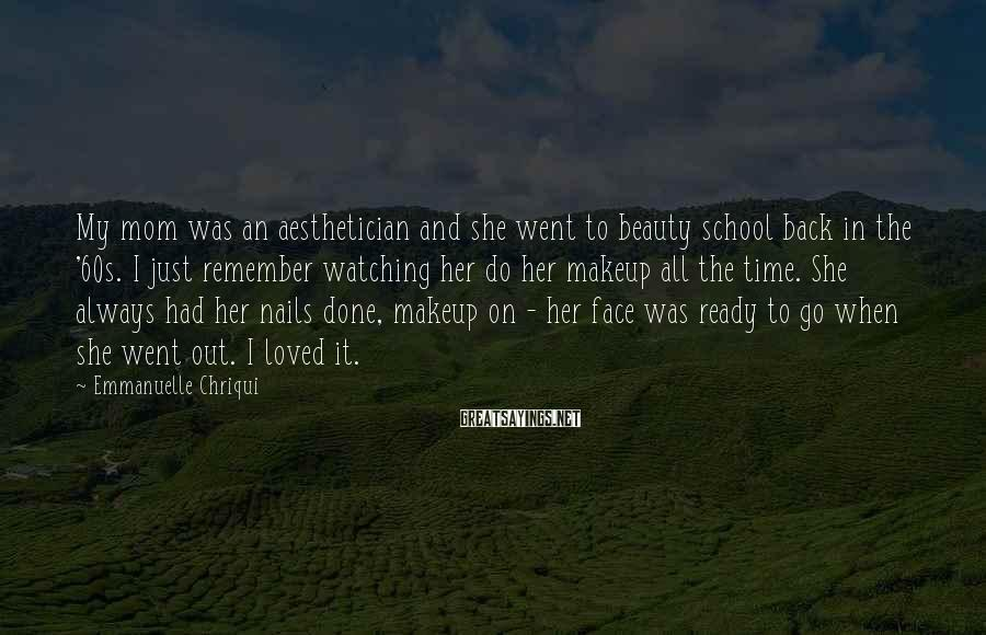 Emmanuelle Chriqui Sayings: My mom was an aesthetician and she went to beauty school back in the '60s.