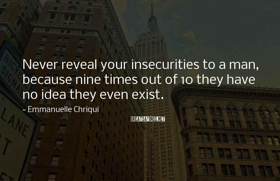 Emmanuelle Chriqui Sayings: Never reveal your insecurities to a man, because nine times out of 10 they have