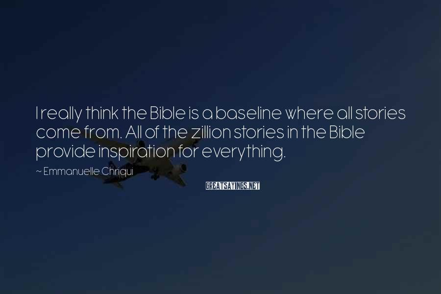 Emmanuelle Chriqui Sayings: I really think the Bible is a baseline where all stories come from. All of