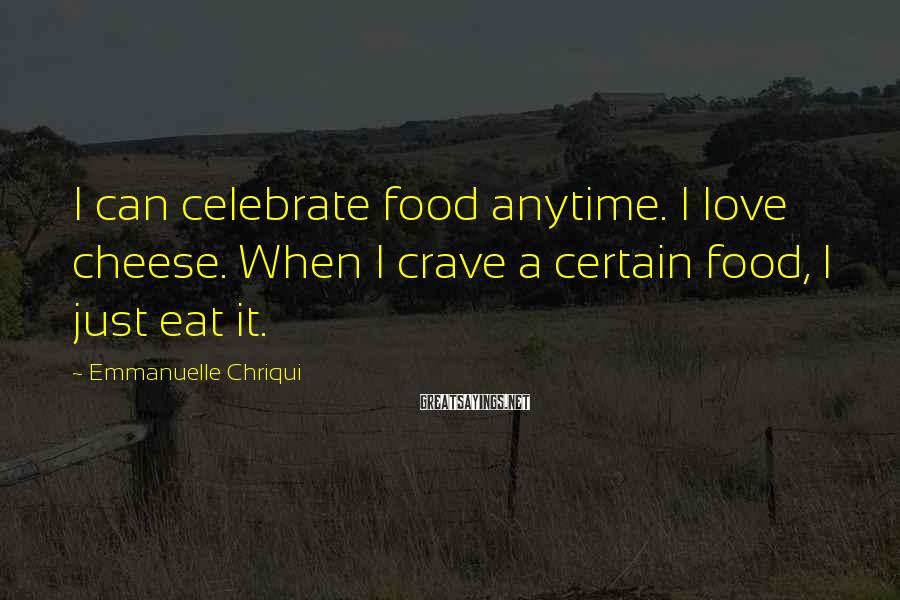 Emmanuelle Chriqui Sayings: I can celebrate food anytime. I love cheese. When I crave a certain food, I