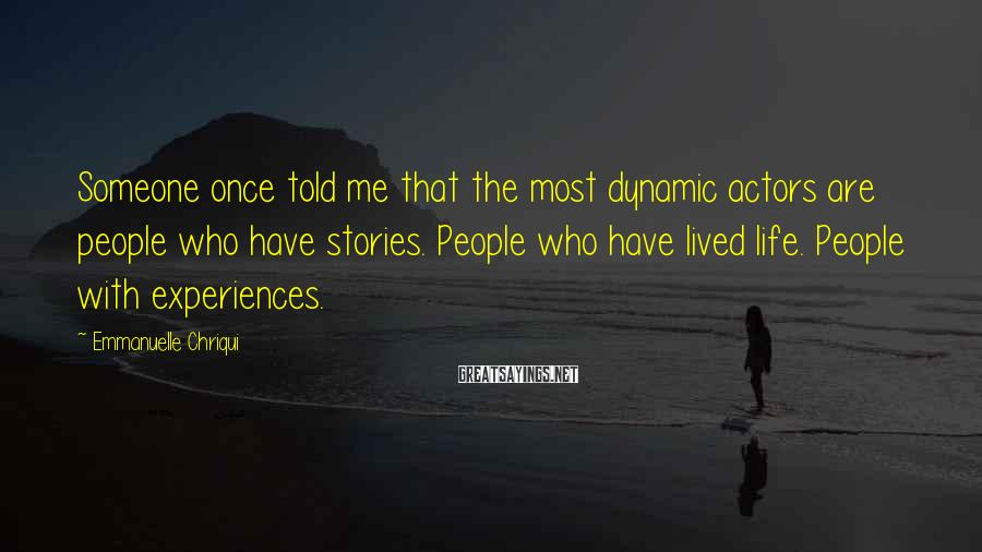 Emmanuelle Chriqui Sayings: Someone once told me that the most dynamic actors are people who have stories. People
