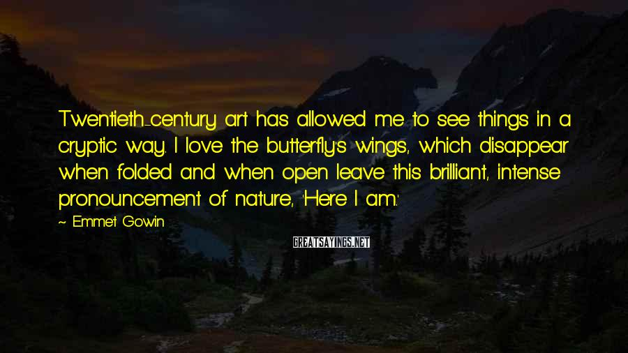 Emmet Gowin Sayings: Twentieth-century art has allowed me to see things in a cryptic way. I love the
