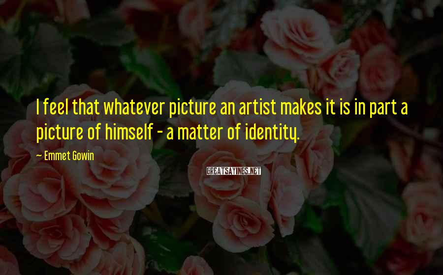 Emmet Gowin Sayings: I feel that whatever picture an artist makes it is in part a picture of