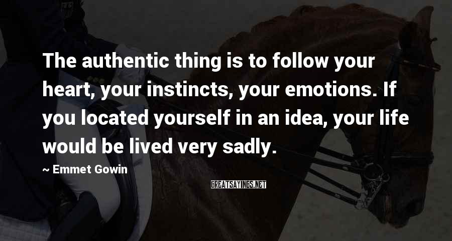 Emmet Gowin Sayings: The authentic thing is to follow your heart, your instincts, your emotions. If you located