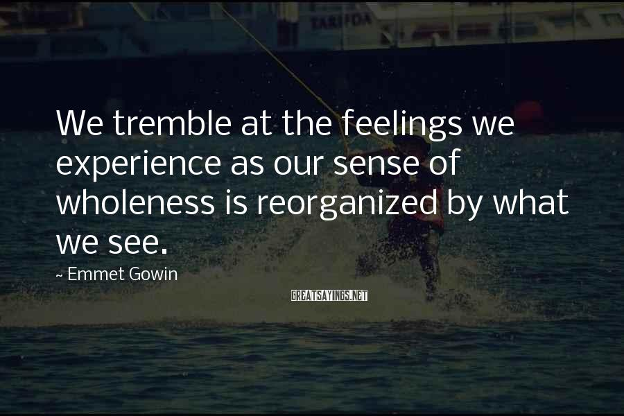 Emmet Gowin Sayings: We tremble at the feelings we experience as our sense of wholeness is reorganized by