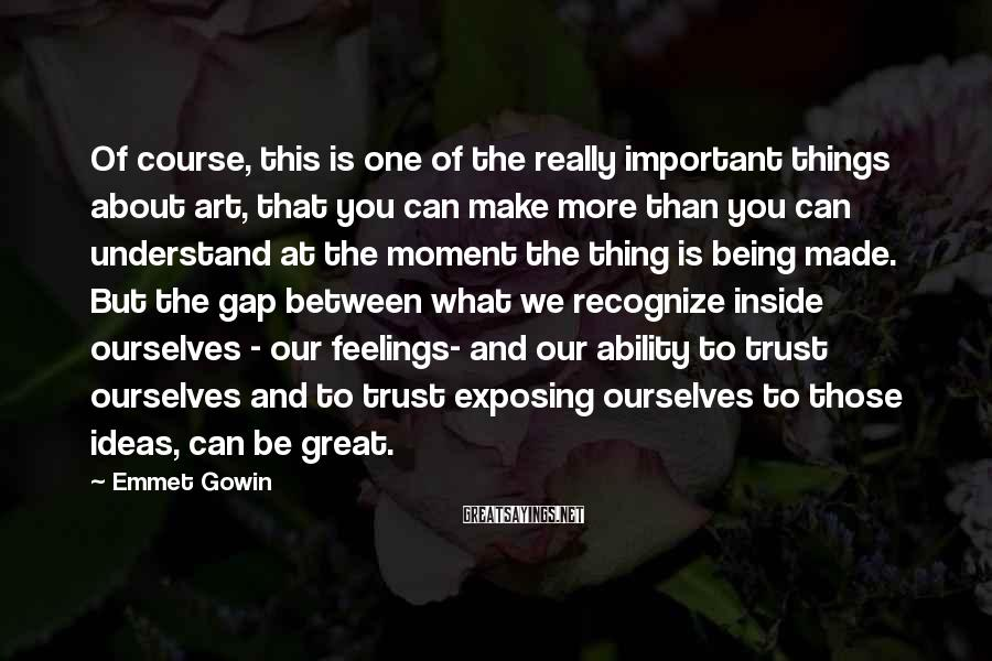 Emmet Gowin Sayings: Of course, this is one of the really important things about art, that you can