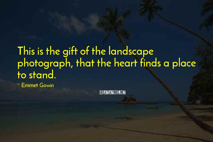 Emmet Gowin Sayings: This is the gift of the landscape photograph, that the heart finds a place to