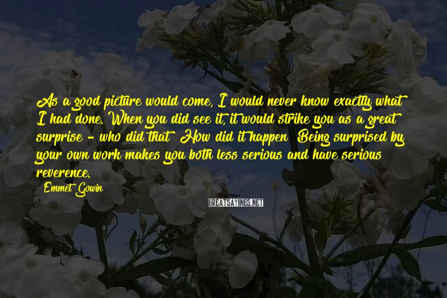Emmet Gowin Sayings: As a good picture would come, I would never know exactly what I had done.