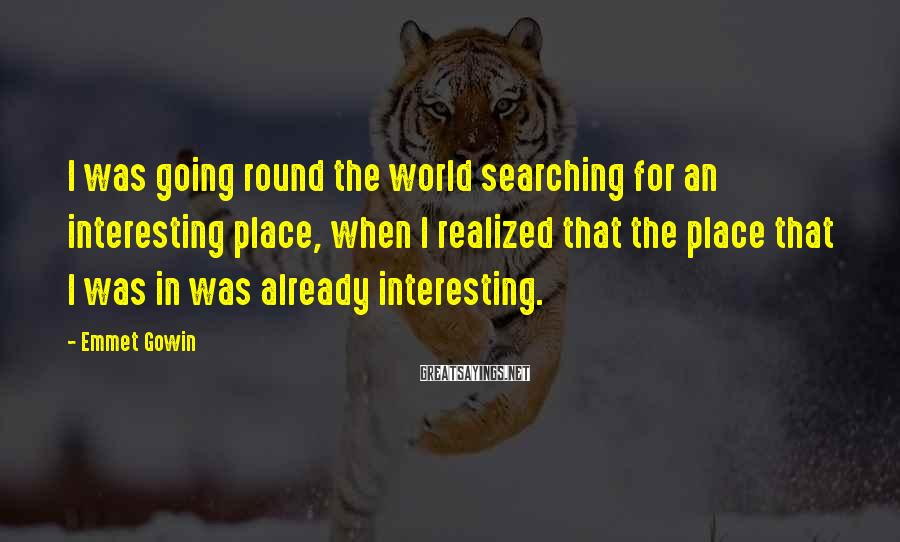 Emmet Gowin Sayings: I was going round the world searching for an interesting place, when I realized that