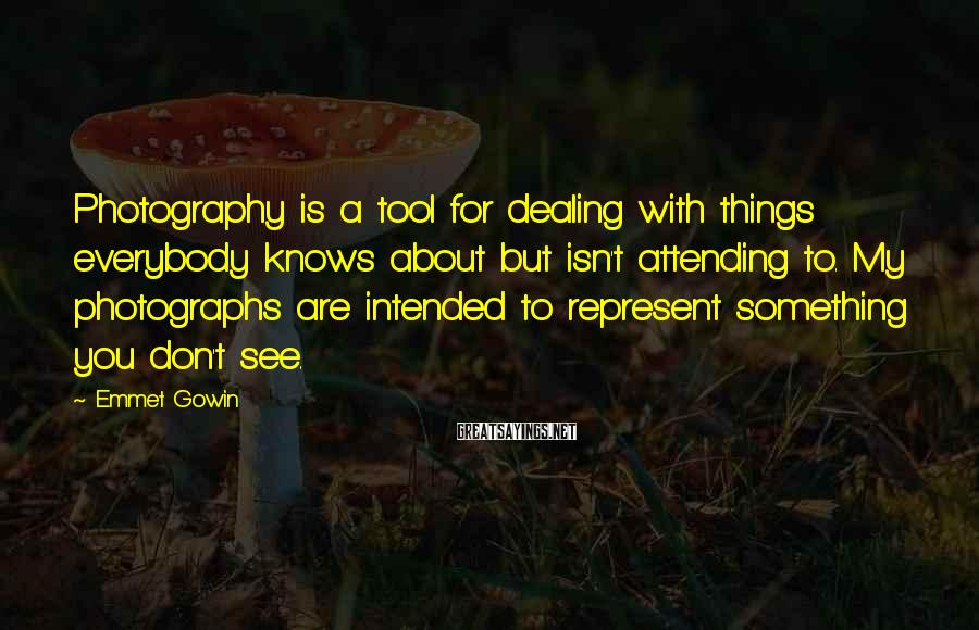 Emmet Gowin Sayings: Photography is a tool for dealing with things everybody knows about but isn't attending to.