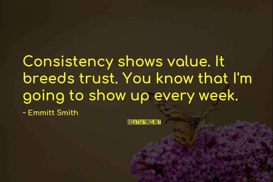 Emmitt Smith Sayings By Emmitt Smith: Consistency shows value. It breeds trust. You know that I'm going to show up every