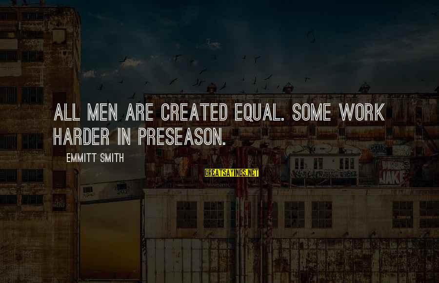 Emmitt Smith Sayings By Emmitt Smith: All men are created equal. Some work harder in preseason.