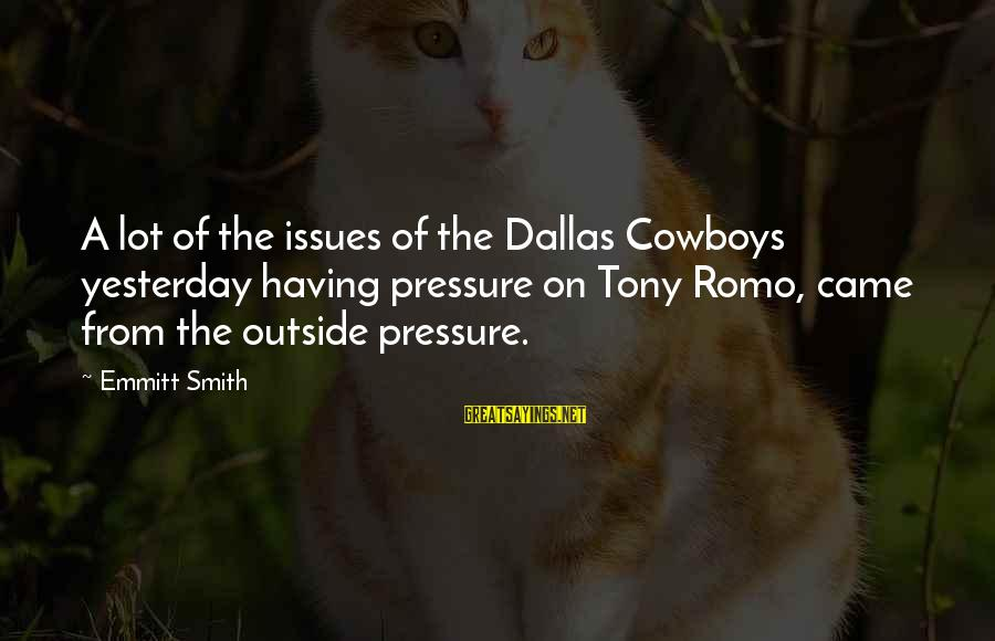 Emmitt Smith Sayings By Emmitt Smith: A lot of the issues of the Dallas Cowboys yesterday having pressure on Tony Romo,