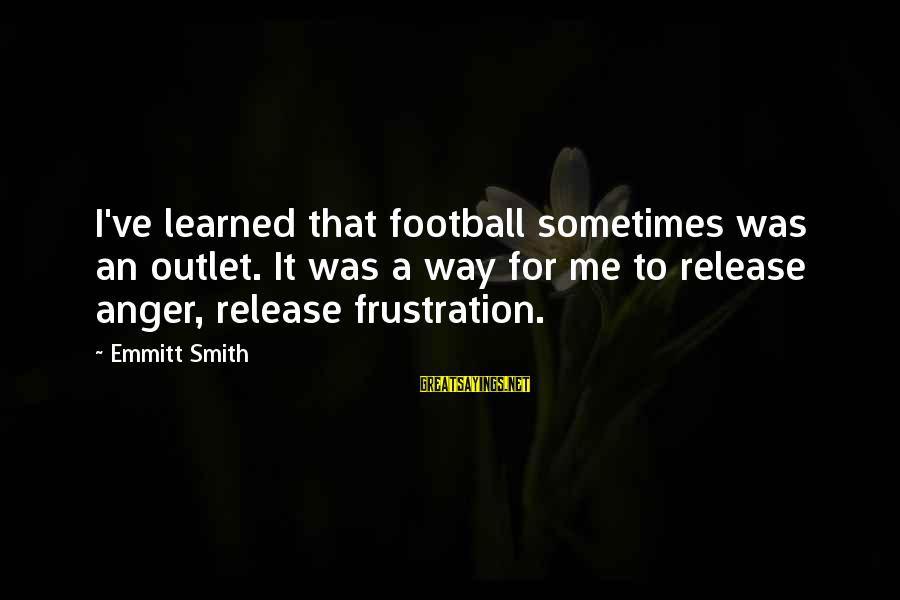 Emmitt Smith Sayings By Emmitt Smith: I've learned that football sometimes was an outlet. It was a way for me to