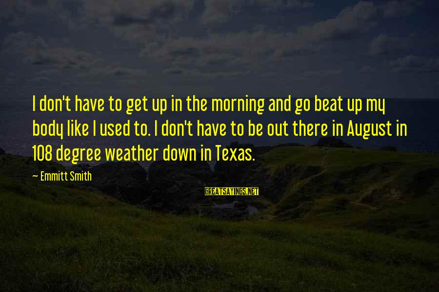 Emmitt Smith Sayings By Emmitt Smith: I don't have to get up in the morning and go beat up my body