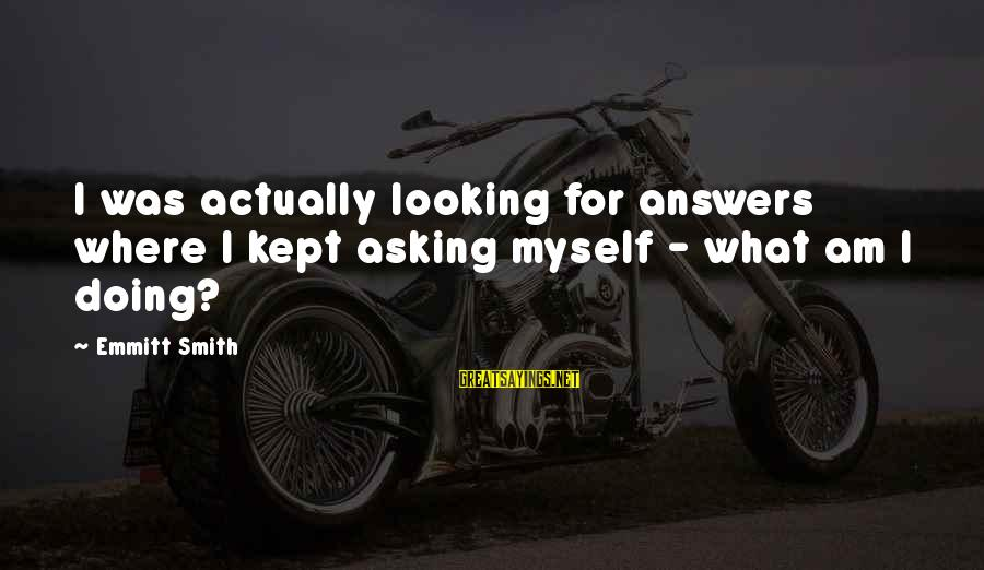 Emmitt Smith Sayings By Emmitt Smith: I was actually looking for answers where I kept asking myself - what am I