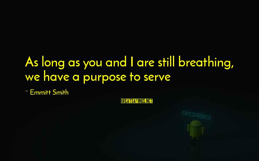 Emmitt Smith Sayings By Emmitt Smith: As long as you and I are still breathing, we have a purpose to serve