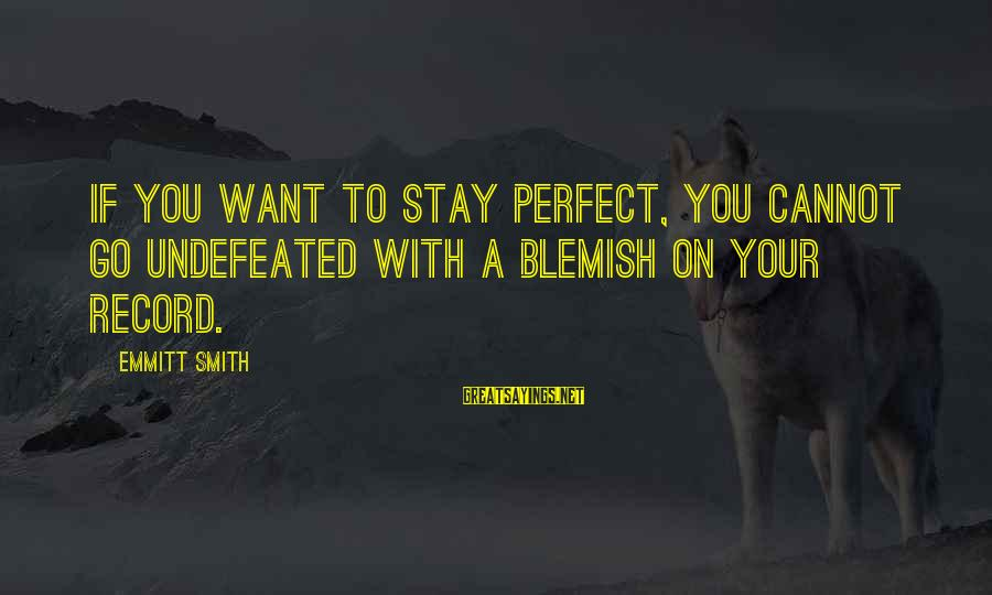 Emmitt Smith Sayings By Emmitt Smith: If you want to stay perfect, you cannot go undefeated with a blemish on your