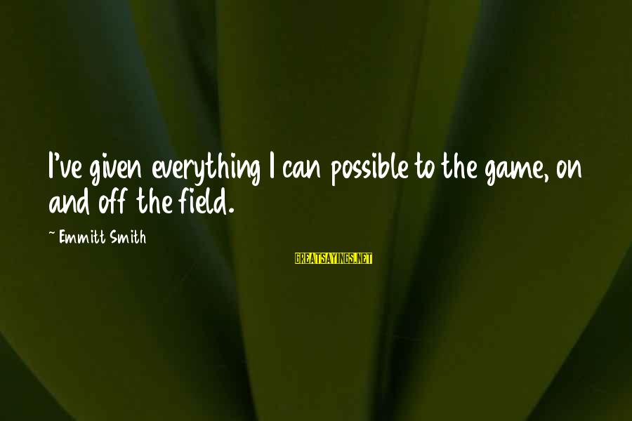 Emmitt Smith Sayings By Emmitt Smith: I've given everything I can possible to the game, on and off the field.