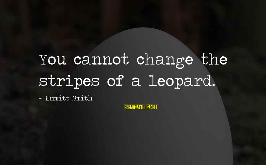 Emmitt Smith Sayings By Emmitt Smith: You cannot change the stripes of a leopard.