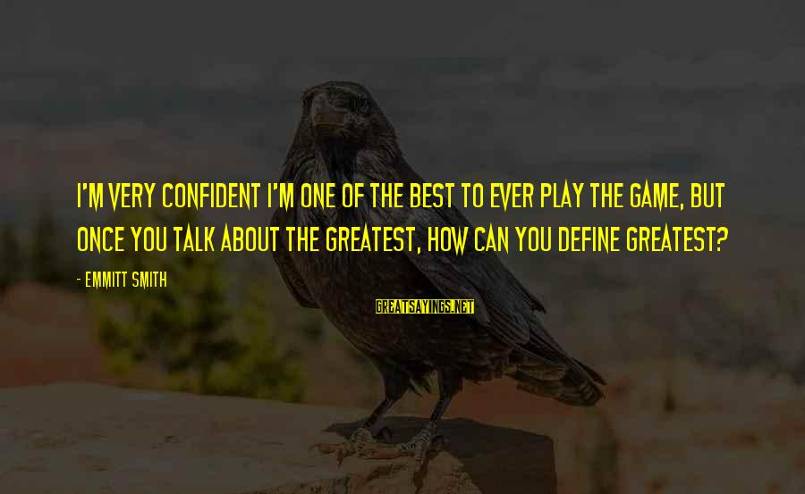 Emmitt Smith Sayings By Emmitt Smith: I'm very confident I'm one of the best to ever play the game, but once