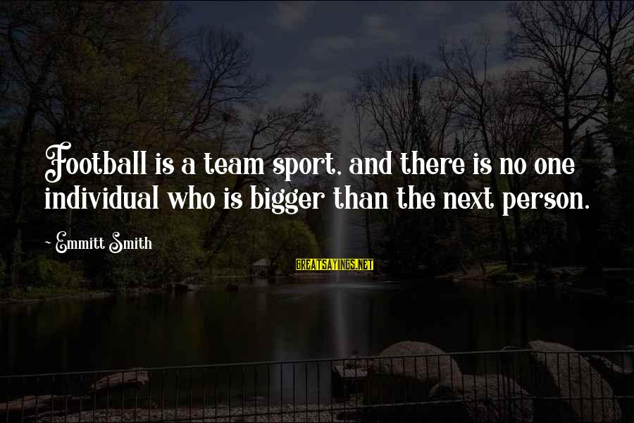Emmitt Smith Sayings By Emmitt Smith: Football is a team sport, and there is no one individual who is bigger than