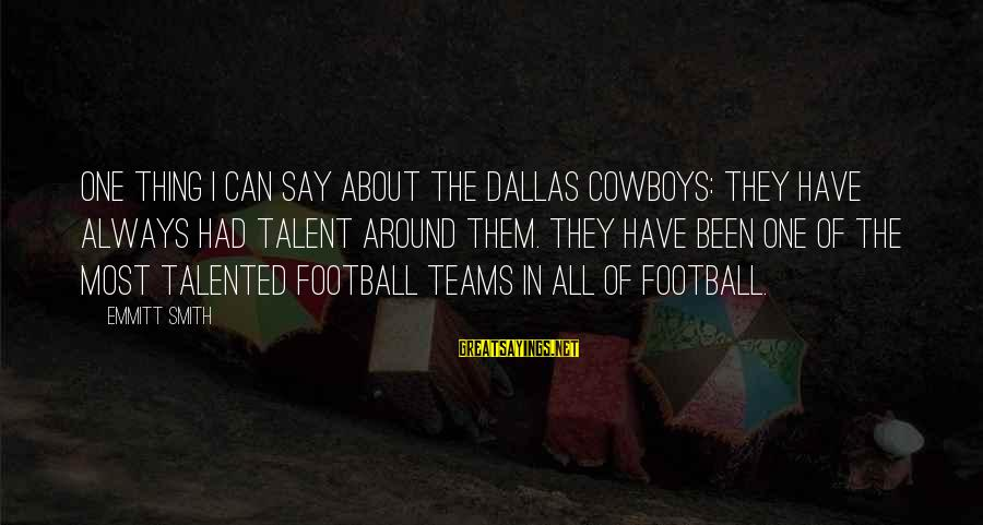 Emmitt Smith Sayings By Emmitt Smith: One thing I can say about the Dallas Cowboys: They have always had talent around