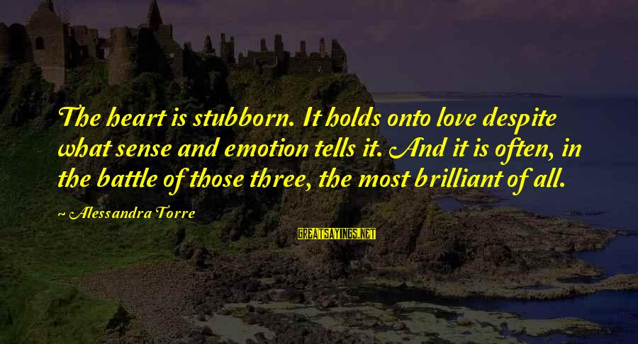Emotion Love Sayings By Alessandra Torre: The heart is stubborn. It holds onto love despite what sense and emotion tells it.