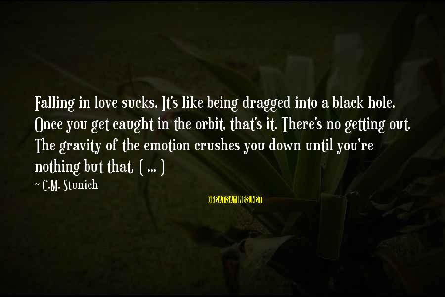 Emotion Love Sayings By C.M. Stunich: Falling in love sucks. It's like being dragged into a black hole. Once you get