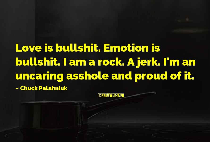 Emotion Love Sayings By Chuck Palahniuk: Love is bullshit. Emotion is bullshit. I am a rock. A jerk. I'm an uncaring