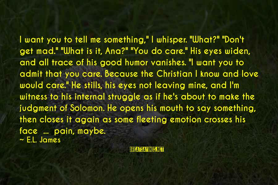 "Emotion Love Sayings By E.L. James: I want you to tell me something,"" I whisper. ""What?"" ""Don't get mad."" ""What is"